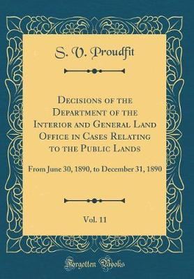 Decisions of the Department of the Interior and General Land Office in Cases Relating to the Public Lands, Vol. 11 by S V Proudfit