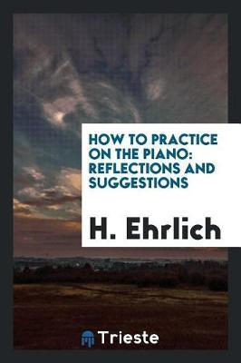 How to Practice on the Piano by H Ehrlich