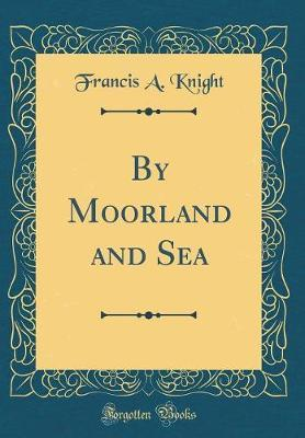 By Moorland and Sea (Classic Reprint) by Francis A Knight image