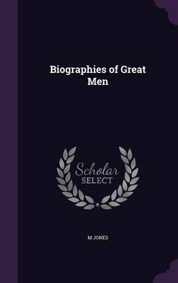 Biographies of Great Men by M Jones