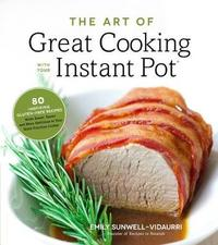 The Art of Great Cooking With Your Instant Pot by Emily Sunwell-Vidaurri