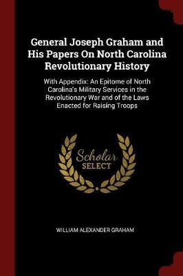 General Joseph Graham and His Papers on North Carolina Revolutionary History by William Alexander Graham