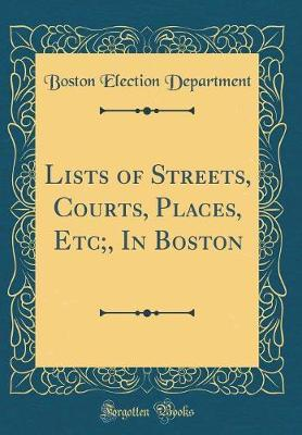 Lists of Streets, Courts, Places, Etc;, in Boston (Classic Reprint) by Boston Election Department