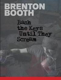 Bash the Keys Until They Scream by Brenton Booth