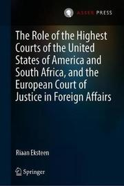 The Role of the Highest Courts of the United States of America and South Africa, and the European Court of Justice in Foreign Affairs by Riaan Eksteen