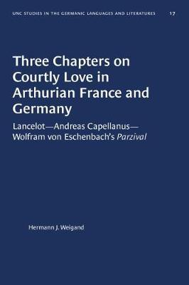 Three Chapters on Courtly Love in Arthurian France and Germany by Hermann J. Weigand
