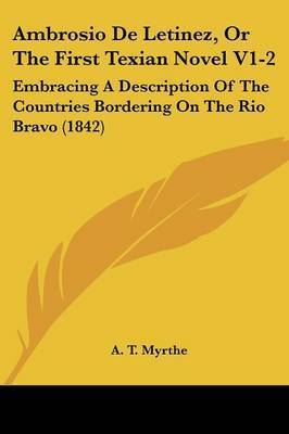 Ambrosio De Letinez, Or The First Texian Novel V1-2: Embracing A Description Of The Countries Bordering On The Rio Bravo (1842) by A T Myrthe