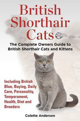 British Shorthair Cats, The Complete Owners Guide to British Shorthair Cats and Kittens Including British Blue, Buying, Daily Care, Personality, Temperament, Health, Diet and Breeders by Colette Anderson