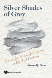 Silver Shades Of Grey: Memos For Successful Ageing In The 21st Century by Kanwaljit Soin