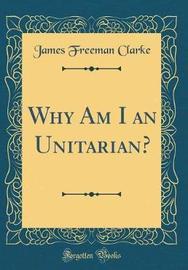 Why Am I an Unitarian? (Classic Reprint) by James Freeman Clarke image