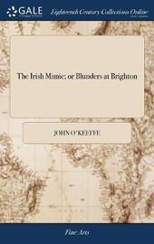 The Irish Mimic; Or Blunders at Brighton by John O'Keeffe