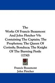 The Works of Francis Beaumont and John Fletcher V6: Containing the Captain; The Prophetess; The Queen of Corinth; Bonduca; The Knight of the Burning Pestle (1750) by Francis Beaumont
