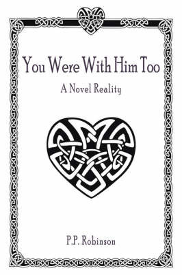 You Were with Him Too: A Novel Reality by P. P. Robinson