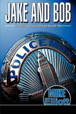 Jake and Bob: Stories of the Poplar Bluff Pd by Mike Elliott