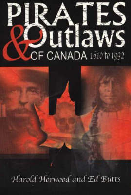 Pirates and Outlaws of Canada: 1610 to 1932 by Harold Horwood