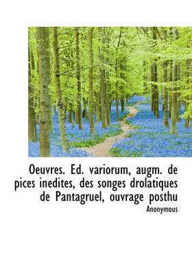 Oeuvres. Ed. Variorum, Augm. de Pices Indites, Des Songes Drolatiques de Pantagruel, Ouvrage Posthu by * Anonymous
