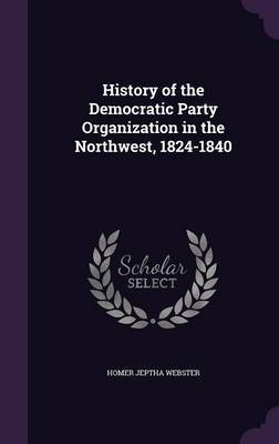 History of the Democratic Party Organization in the Northwest, 1824-1840 by Homer Jeptha Webster image