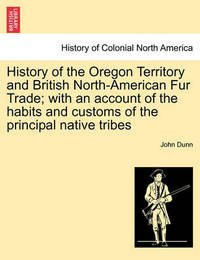 History of the Oregon Territory and British North-American Fur Trade; With an Account of the Habits and Customs of the Principal Native Tribes by John Dunn
