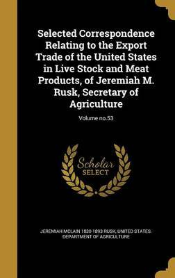Selected Correspondence Relating to the Export Trade of the United States in Live Stock and Meat Products, of Jeremiah M. Rusk, Secretary of Agriculture; Volume No.53 by Jeremiah McLain 1830-1893 Rusk
