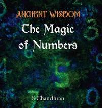 Ancient Wisdom - the Magic of Numbers by S Chandhran