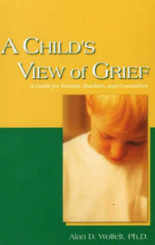 A Child's View of Grief by Alan D Wolfelt