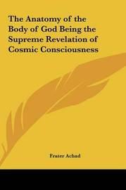 The Anatomy of the Body of God Being the Supreme Revelation the Anatomy of the Body of God Being the Supreme Revelation of Cosmic Consciousness of Cosmic Consciousness by Frater Achad