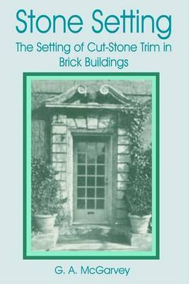 Stone Setting: The Setting of Cut-stone Trim for Brick Buildings by G. A. McGarvey