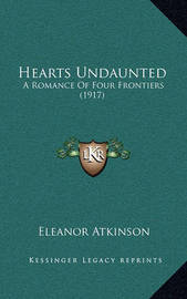 Hearts Undaunted: A Romance of Four Frontiers (1917) by Eleanor Atkinson
