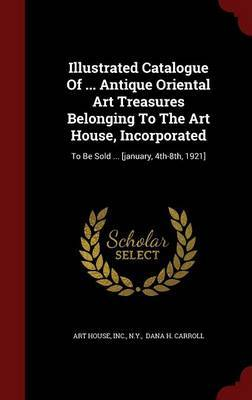 Illustrated Catalogue of ... Antique Oriental Art Treasures Belonging to the Art House, Incorporated: To Be Sold ... [January, 4th-8th, 1921] by Art House image