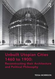 Unbuilt Utopian Cities 1460 to 1900: Reconstructing their Architecture and Political Philosophy by Tessa Morrison image