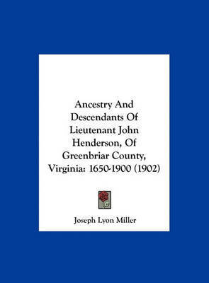 Ancestry and Descendants of Lieutenant John Henderson, of Greenbriar County, Virginia: 1650-1900 (1902) by Joseph Lyon Miller