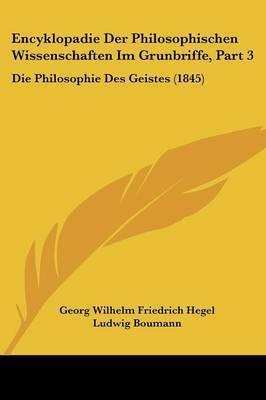 Encyklopadie Der Philosophischen Wissenschaften Im Grunbriffe, Part 3: Die Philosophie Des Geistes (1845) by Georg Wilhelm Friedrich Hegel