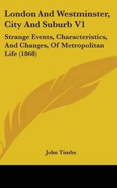 London And Westminster, City And Suburb V1: Strange Events, Characteristics, And Changes, Of Metropolitan Life (1868) by John Timbs image