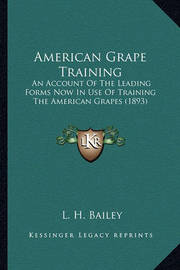 American Grape Training American Grape Training: An Account of the Leading Forms Now in Use of Training the Aan Account of the Leading Forms Now in Use of Training the American Grapes (1893) Merican Grapes (1893) by L.H.Bailey