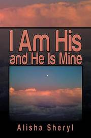 I Am His and He Is Mine by Alisha Sheryl