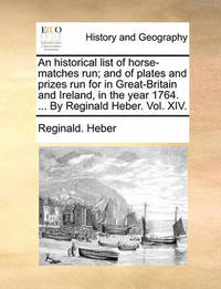An Historical List of Horse-Matches Run; And of Plates and Prizes Run for in Great-Britain and Ireland, in the Year 1764. ... by Reginald Heber. Vol. XIV. by Reginald Heber