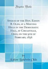 Speech of the Hon. Edson B. Olds, at a Meeting Held in the Democratic Hall, at Circleville, Ohio, on the 9th of February, 1856 (Classic Reprint) by Edson Baldwin Olds image