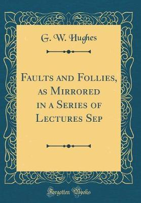 Faults and Follies, as Mirrored in a Series of Lectures Sep (Classic Reprint) by G.W. Hughes
