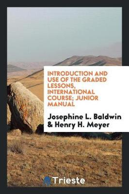 Introduction and Use of the Graded Lessons, International Course; Junior Manual by Josephine L Baldwin