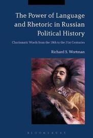 The Power of Language and Rhetoric in Russian Political History by Richard S. Wortman