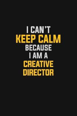 I Can't Keep Calm Because I Am A Creative Director by Blue Stone Publishers