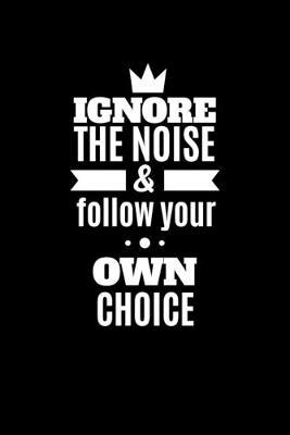 Ignore the Noise And Follow Your Own Choice by Noted Expressions