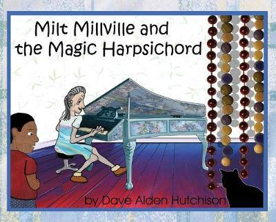 Milt Millville and the Magic Harpsichord by Dave Alden Hutchison