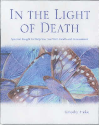 In the Light of Death: Spiritual Insights to Help You Live with Death and Bereavement by Timothy Freke image