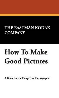 How to Make Good Pictures by Eastman Kodak Company The Eastman Kodak Company
