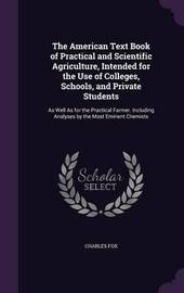 The American Text Book of Practical and Scientific Agriculture, Intended for the Use of Colleges, Schools, and Private Students by FOX