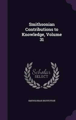 Smithsonian Contributions to Knowledge, Volume 31 by Smithsonian Institution