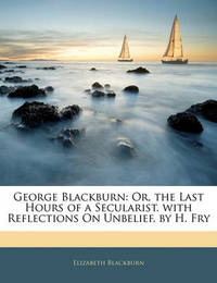 George Blackburn: Or, the Last Hours of a Secularist. with Reflections on Unbelief, by H. Fry by Elizabeth Blackburn