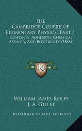 The Cambridge Course of Elementary Physics, Part 1: Cohesion, Adhesion, Chemical Affinity, and Electricity (1868) by J. A. Gillet