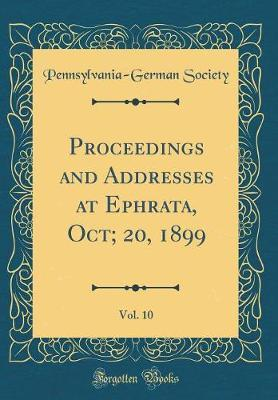 Proceedings and Addresses at Ephrata, Oct; 20, 1899, Vol. 10 (Classic Reprint) by Pennsylvania German Society